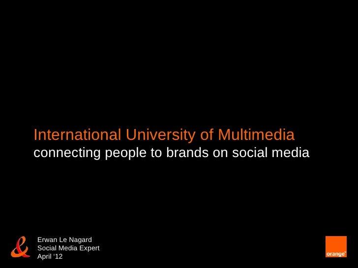 International University of Multimediaconnecting people to brands on social mediaErwan Le NagardSocial Media ExpertApril '12