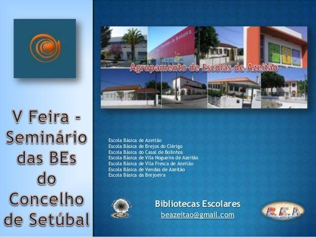 Bibliotecas Escolares beazeitao@gmail.com Escola Básica de Azeitão Escola Básica de Brejos do Clérigo Escola Básica do Cas...