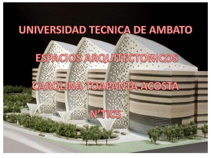 UNIVERSIDAD TECNICA DE AMBATO ESPACIOS ARQUITECTONICOSCAROLINA TOAPANTA ACOSTAN'TICS<br />
