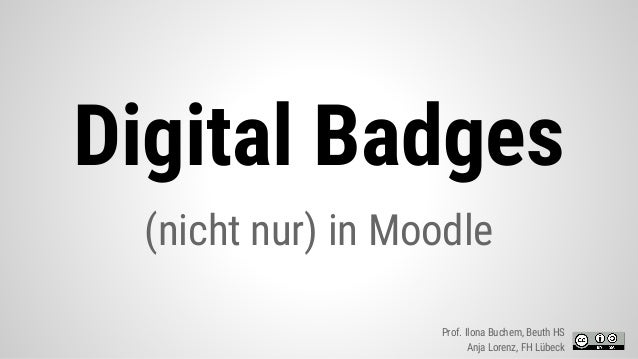 Digital Badges (nicht nur) in Moodle Prof. Ilona Buchem, Beuth HS Anja Lorenz, FH Lübeck