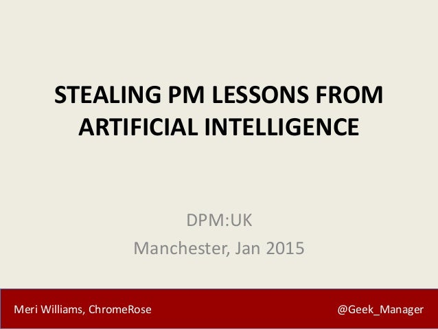 Meri Williams, ChromeRose @Geek_Manager STEALING PM LESSONS FROM ARTIFICIAL INTELLIGENCE DPM:UK Manchester, Jan 2015