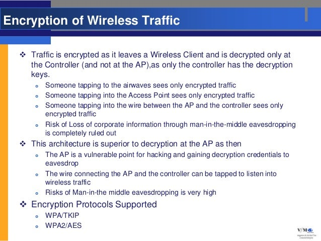 Encryption of Wireless Traffic   Traffic is encrypted as it leaves a Wireless Client and is decrypted only at    the Cont...