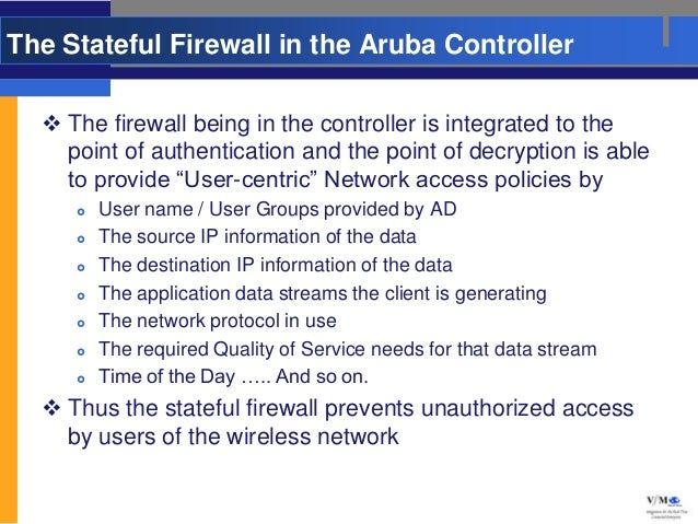 The Stateful Firewall in the Aruba Controller   The firewall being in the controller is integrated to the    point of aut...