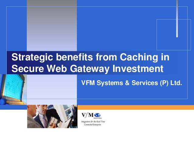 Strategic benefits from Caching inSecure Web Gateway Investment               VFM Systems & Services (P) Ltd.