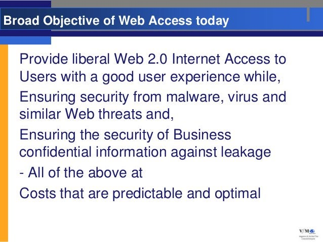 Broad Objective of Web Access today  Provide liberal Web 2.0 Internet Access to  Users with a good user experience while, ...