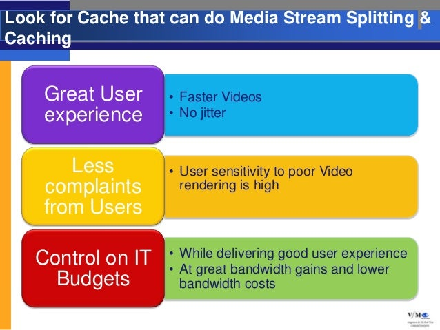Look for Cache that can do Media Stream Splitting &Caching    Great User     • Faster Videos    experience     • No jitter...