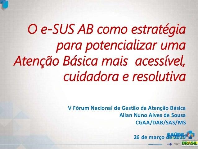O e-SUS AB como estratégia para potencializar uma Atenção Básica mais acessível, cuidadora e resolutiva V Fórum Nacional d...