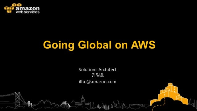 Going Global on AWS Solu%ons	   Architect	    김일호	    ilho@amazon.com