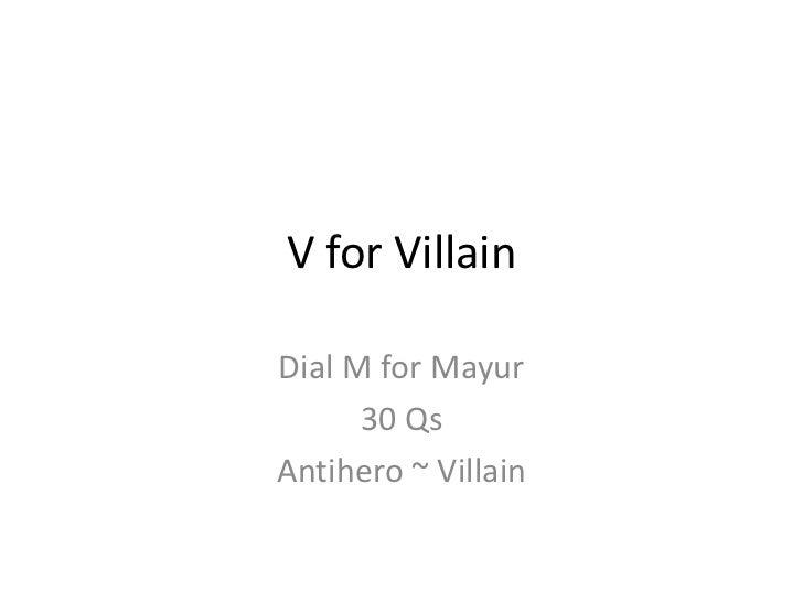 V for Villain<br />Dial M for Mayur<br />30 Qs<br />Antihero ~ Villain<br />
