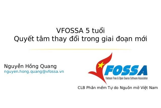 VFOSSA 5 tuổi Quyết tâm thay đổi trong giai đoạn mới Nguyễn Hồng Quang nguyen.hong.quang@vfossa.vn CLB Phần mềm Tự do Nguồ...