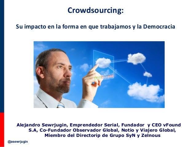 Crowdsourcing: Su impacto en la forma en que trabajamos y la Democracia  Alejandro Sewrjugin, Emprendedor Serial, Fundador...