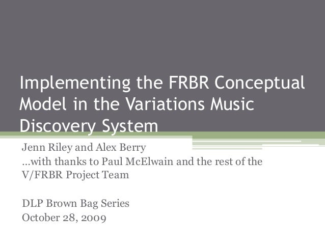 Implementing the FRBR Conceptual Model in the Variations Music Discovery System Jenn Riley and Alex Berry …with thanks to ...