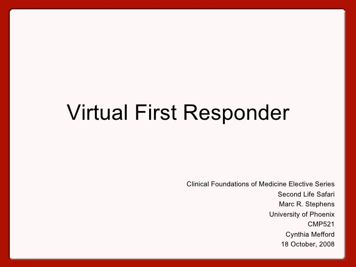 Virtual First Responder Clinical Foundations of Medicine Elective Series Second Life Safari Marc R. Stephens University of...