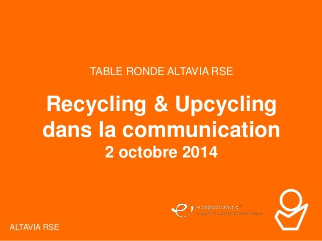 TABLE RONDE ALTAVIA 02/10/2014 1  Page  ALTAVIA RSE  TABLE RONDE ALTAVIA RSE  Recycling & Upcycling  dans la communication...