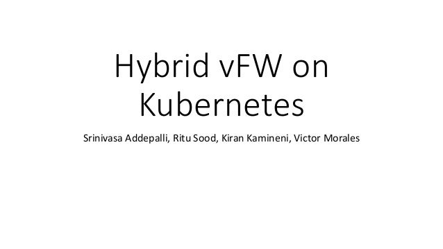 Hybrid vFW on Kubernetes Srinivasa Addepalli, Ritu Sood, Kiran Kamineni, Victor Morales