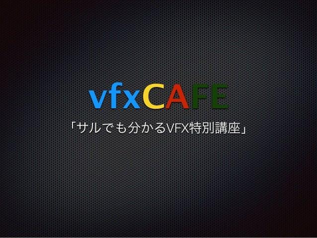 vfxCAFE 「サルでも分かるVFX特別講座」