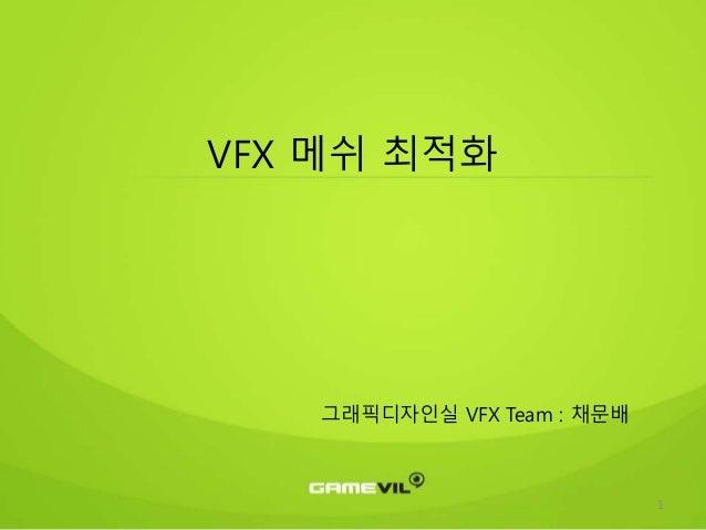 1 VFX 메쉬 최적화 그래픽디자인실 VFX Team : 채문배