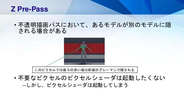 • 不透明描画パスにおいて、あるモデルが別のモデルに隠 される場合がある • 不要なピクセルのピクセルシェーダは起動したくない –しかし、ピクセルシェーダは起動してしまう Z Pre-Pass このピクセルでは後ろの赤い板は前面のグレーマンで隠...