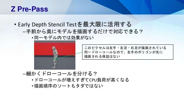 • Early Depth Stencil Testを最大限に活用する –手前から奥にモデルを描画するだけで対応できる? •同一モデル内では効果がない –細かくドローコールを分ける? •ドローコールが増えすぎてCPU負荷が高くなる •描画順序の...