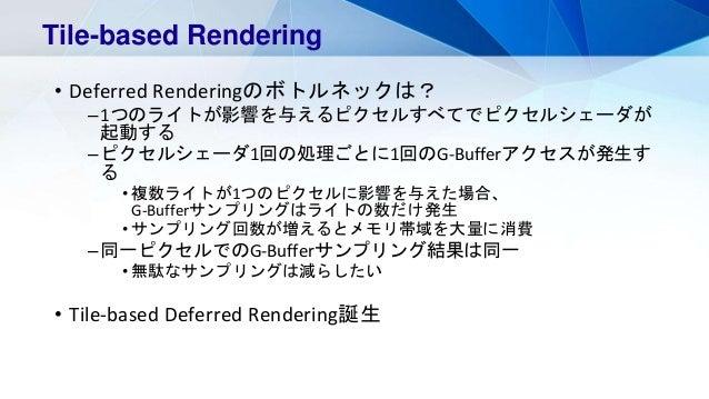 • Deferred Renderingのボトルネックは? –1つのライトが影響を与えるピクセルすべてでピクセルシェーダが 起動する –ピクセルシェーダ1回の処理ごとに1回のG-Bufferアクセスが発生す る • 複数ライトが1つのピクセルに...