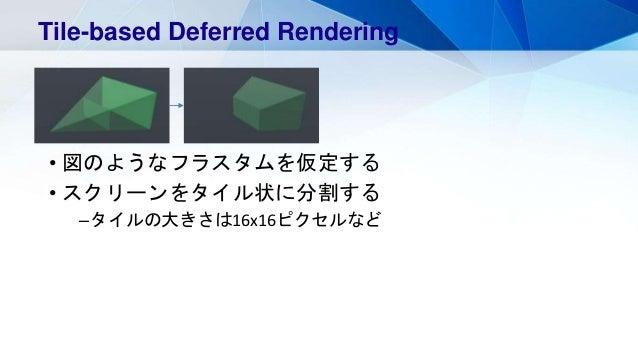 • 図のようなフラスタムを仮定する • スクリーンをタイル状に分割する –タイルの大きさは16x16ピクセルなど Tile-based Deferred Rendering