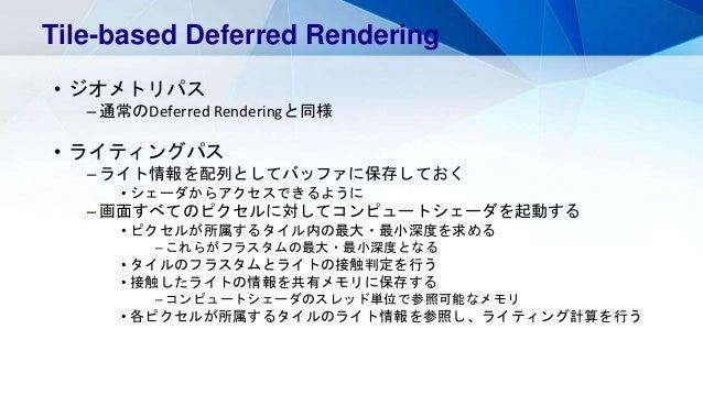 • ジオメトリパス – 通常のDeferred Renderingと同様 • ライティングパス – ライト情報を配列としてバッファに保存しておく • シェーダからアクセスできるように – 画面すべてのピクセルに対してコンピュートシェーダを起動す...