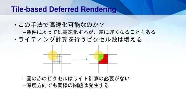 • この手法で高速化可能なのか? –条件によっては高速化するが、逆に遅くなることもある • ライティング計算を行うピクセル数は増える –図の赤のピクセルはライト計算の必要がない –深度方向でも同様の問題は発生する Tile-based Defe...