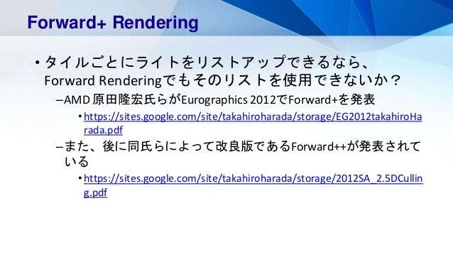 • タイルごとにライトをリストアップできるなら、 Forward Renderingでもそのリストを使用できないか? –AMD 原田隆宏氏らがEurographics 2012でForward+を発表 •https://sites.google...