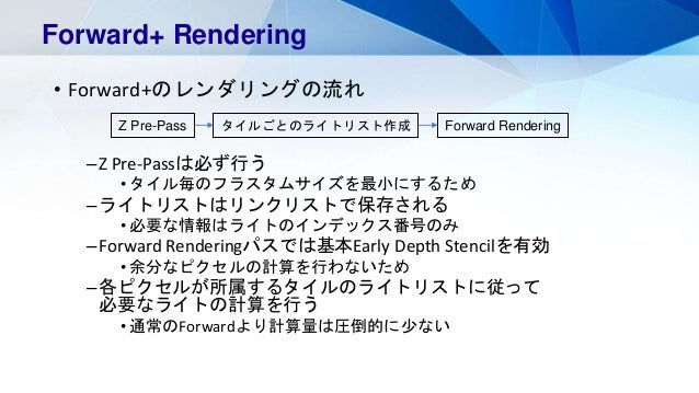• Forward+のレンダリングの流れ –Z Pre-Passは必ず行う • タイル毎のフラスタムサイズを最小にするため –ライトリストはリンクリストで保存される • 必要な情報はライトのインデックス番号のみ –Forward Renderi...