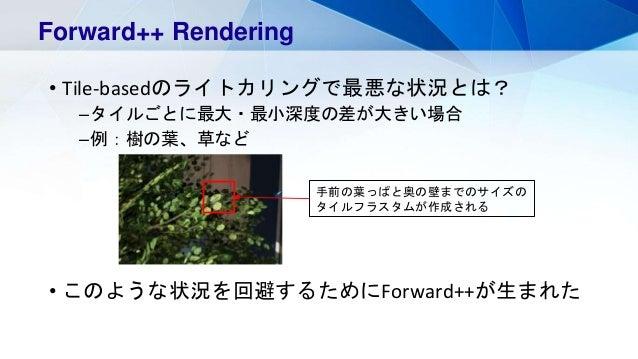 • Tile-basedのライトカリングで最悪な状況とは? –タイルごとに最大・最小深度の差が大きい場合 –例:樹の葉、草など • このような状況を回避するためにForward++が生まれた Forward++ Rendering 手前の葉っぱ...