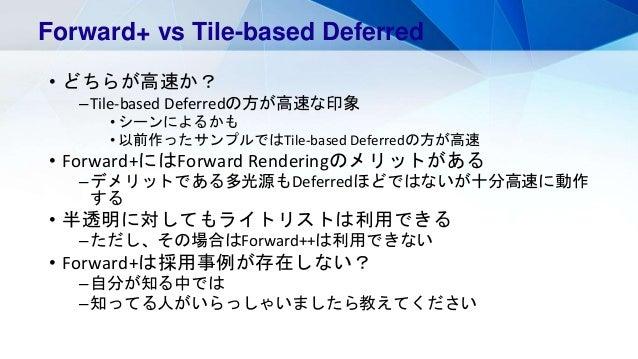 • どちらが高速か? –Tile-based Deferredの方が高速な印象 • シーンによるかも • 以前作ったサンプルではTile-based Deferredの方が高速 • Forward+にはForward Renderingのメリッ...
