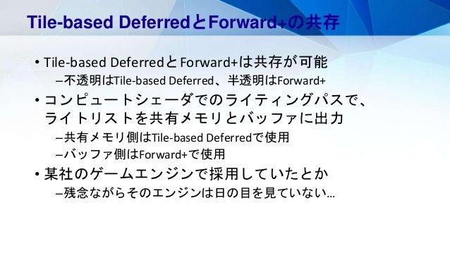 • Tile-based DeferredとForward+は共存が可能 –不透明はTile-based Deferred、半透明はForward+ • コンピュートシェーダでのライティングパスで、 ライトリストを共有メモリとバッファに出力 –...