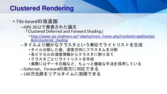 • Tile-basedの改造版 –HPG 2012で発表された論文 「Clustered Deferred and Forward Shading」 • http://www.cse.chalmers.se/~olaolss/main_fra...