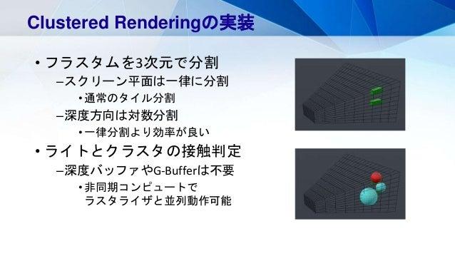 • フラスタムを3次元で分割 –スクリーン平面は一律に分割 •通常のタイル分割 –深度方向は対数分割 •一律分割より効率が良い • ライトとクラスタの接触判定 –深度バッファやG-Bufferは不要 •非同期コンピュートで ラスタライザと並列動...