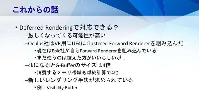 • Deferred Renderingで対応できる? –厳しくなってくる可能性が高い –Oculus社はVR用にUE4にClustered Forward Rendererを組み込んだ •現在はEpic社が自らForward Renderer...