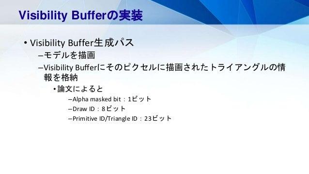 • Visibility Buffer生成パス –モデルを描画 –Visibility Bufferにそのピクセルに描画されたトライアングルの情 報を格納 •論文によると –Alpha masked bit:1ビット –Draw ID:8ビット...