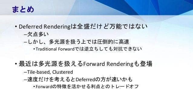 • Deferred Renderingは全盛だけど万能ではない –欠点多い –しかし、多光源を扱う上では圧倒的に高速 •Traditional Forwardでは逆立ちしても対抗できない • 最近は多光源を扱えるForward Renderi...