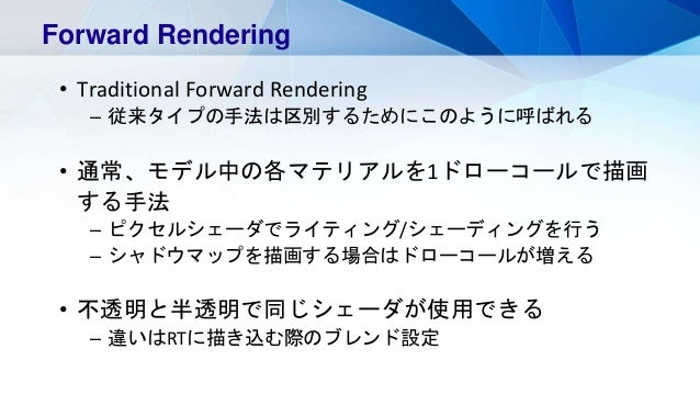 Forward Rendering • Traditional Forward Rendering – 従来タイプの手法は区別するためにこのように呼ばれる • 通常、モデル中の各マテリアルを1ドローコールで描画 する手法 – ピクセルシェーダで...