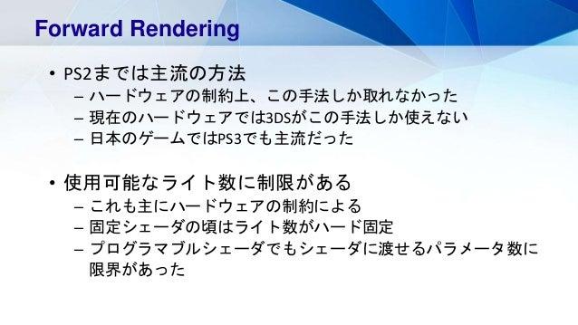 Forward Rendering • PS2までは主流の方法 – ハードウェアの制約上、この手法しか取れなかった – 現在のハードウェアでは3DSがこの手法しか使えない – 日本のゲームではPS3でも主流だった • 使用可能なライト数に制限が...