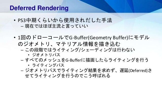 Deferred Rendering • PS3中期くらいから使用されだした手法 – 現在ではほぼ主流と言っていい • 1回のドローコールでG-Buffer(Geometry Buffer)にモデル のジオメトリ、マテリアル情報を描き込む – ...