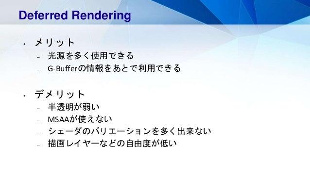 Deferred Rendering • メリット – 光源を多く使用できる – G-Bufferの情報をあとで利用できる • デメリット – 半透明が弱い – MSAAが使えない – シェーダのバリエーションを多く出来ない – 描画レイヤーな...