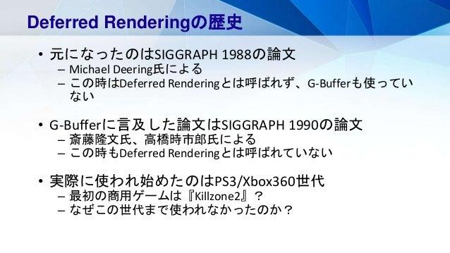 Deferred Renderingの歴史 • 元になったのはSIGGRAPH 1988の論文 – Michael Deering氏による – この時はDeferred Renderingとは呼ばれず、G-Bufferも使ってい ない • G-...
