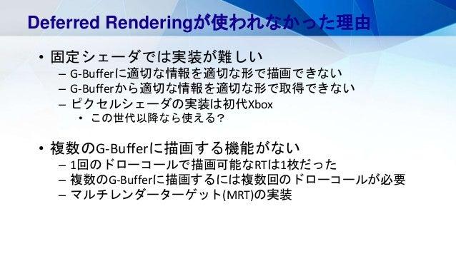 Deferred Renderingが使われなかった理由 • 固定シェーダでは実装が難しい – G-Bufferに適切な情報を適切な形で描画できない – G-Bufferから適切な情報を適切な形で取得できない – ピクセルシェーダの実装は初代X...