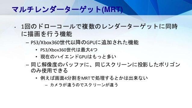 マルチレンダーターゲット(MRT) • 1回のドローコールで複数のレンダーターゲットに同時 に描画を行う機能 – PS3/Xbox360世代以降のGPUに追加された機能 • PS3/Xbox360世代は最大4つ • 現在のハイエンドGPUはもっ...