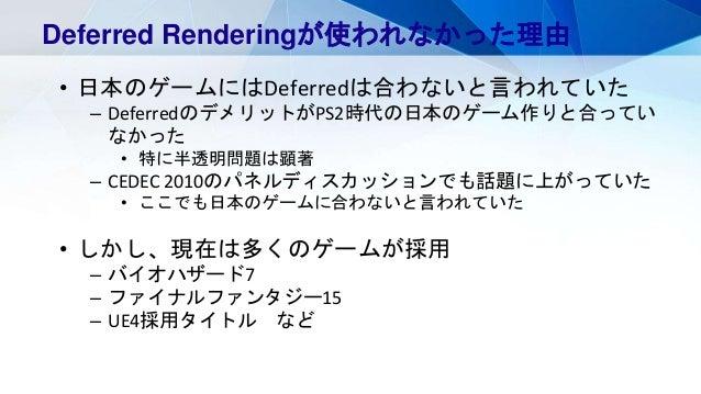 Deferred Renderingが使われなかった理由 • 日本のゲームにはDeferredは合わないと言われていた – DeferredのデメリットがPS2時代の日本のゲーム作りと合ってい なかった • 特に半透明問題は顕著 – CEDEC...