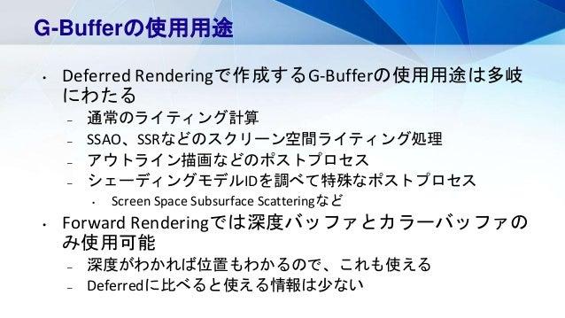 G-Bufferの使用用途 • Deferred Renderingで作成するG-Bufferの使用用途は多岐 にわたる – 通常のライティング計算 – SSAO、SSRなどのスクリーン空間ライティング処理 – アウトライン描画などのポストプロ...