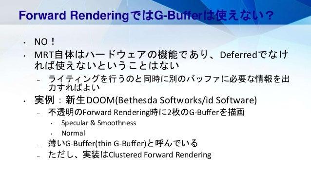 Forward RenderingではG-Bufferは使えない? • NO! • MRT自体はハードウェアの機能であり、Deferredでなけ れば使えないということはない – ライティングを行うのと同時に別のバッファに必要な情報を出 力すれ...