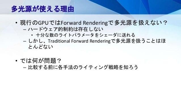 多光源が使える理由 • 現行のGPUではForward Renderingで多光源を扱えない? – ハードウェア的制約は存在しない • 十分な数のライトパラメータをシェーダに送れる – しかし、Traditional Forward Rende...