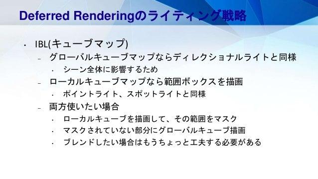 Deferred Renderingのライティング戦略 • IBL(キューブマップ) – グローバルキューブマップならディレクショナルライトと同様 • シーン全体に影響するため – ローカルキューブマップなら範囲ボックスを描画 • ポイントライ...