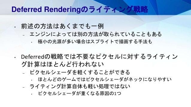 Deferred Renderingのライティング戦略 • 前述の方法はあくまでも一例 – エンジンによっては別の方法が取られていることもある • 極小の光源が多い場合はスプライトで描画する手法も • Deferredの戦略では不要なピクセルに...